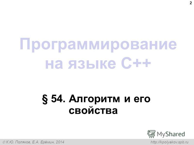 К.Ю. Поляков, Е.А. Ерёмин, 2014 http://kpolyakov.spb.ru Программирование на языке C++ § 54. Алгоритм и его свойства 2