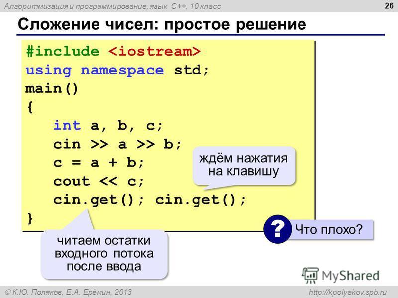 Алгоритмизация и программирование, язык C++, 10 класс К.Ю. Поляков, Е.А. Ерёмин, 2013 http://kpolyakov.spb.ru Сложение чисел: простое решение 26 #include using namespace std; main() { int a, b, c; cin >> a >> b; c = a + b; cout > a >> b; c = a + b; c
