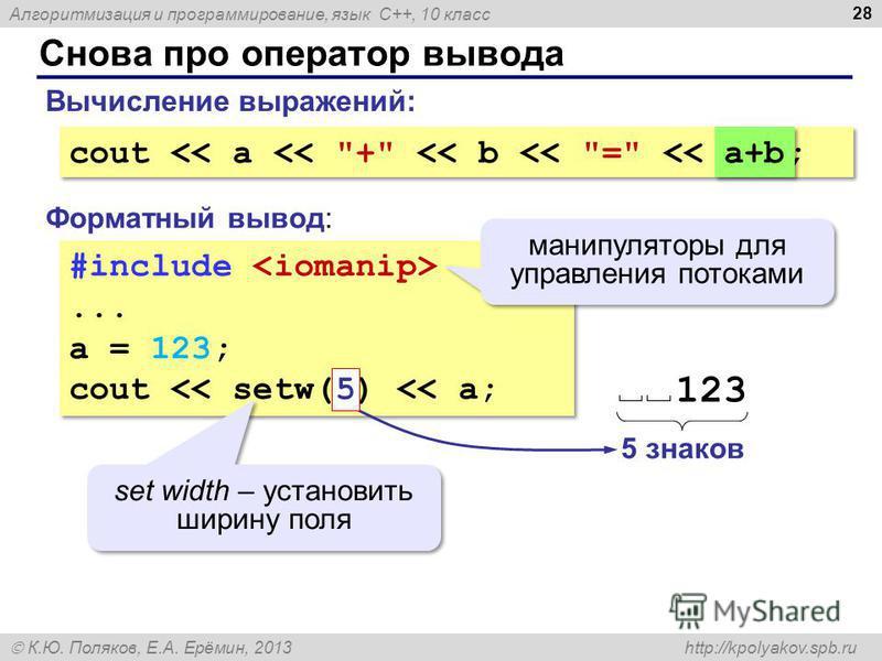 Алгоритмизация и программирование, язык C++, 10 класс К.Ю. Поляков, Е.А. Ерёмин, 2013 http://kpolyakov.spb.ru Снова про оператор вывода 28 #include... a = 123; cout