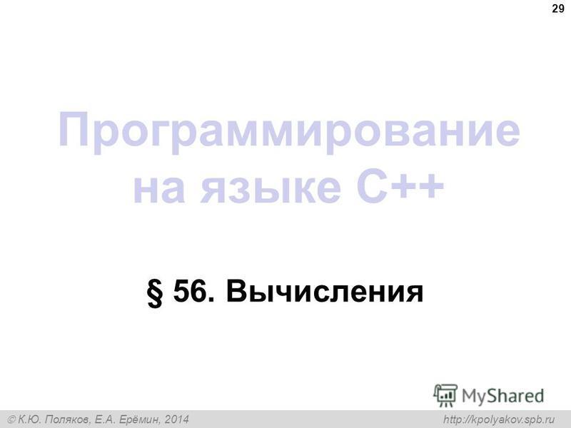 К.Ю. Поляков, Е.А. Ерёмин, 2014 http://kpolyakov.spb.ru Программирование на языке C++ § 56. Вычисления 29