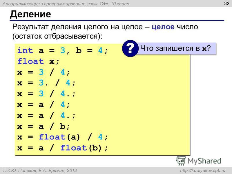 Алгоритмизация и программирование, язык C++, 10 класс К.Ю. Поляков, Е.А. Ерёмин, 2013 http://kpolyakov.spb.ru Деление 32 Результат деления целого на целое – целое число (остаток отбрасывается): int a = 3, b = 4; float x; x = 3 / 4; // = 0 x = 3. / 4;