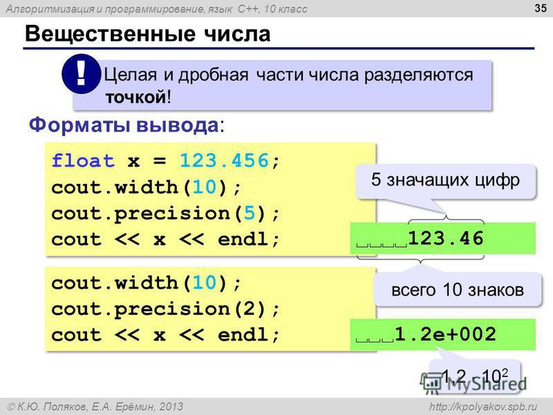 Алгоритмизация и программирование, язык C++, 10 класс К.Ю. Поляков, Е.А. Ерёмин, 2013 http://kpolyakov.spb.ru Вещественные числа 35 Целая и дробная части числа разделяются точкой! ! Форматы вывода: float x = 123.456; cout.width(10); cout.precision(5)