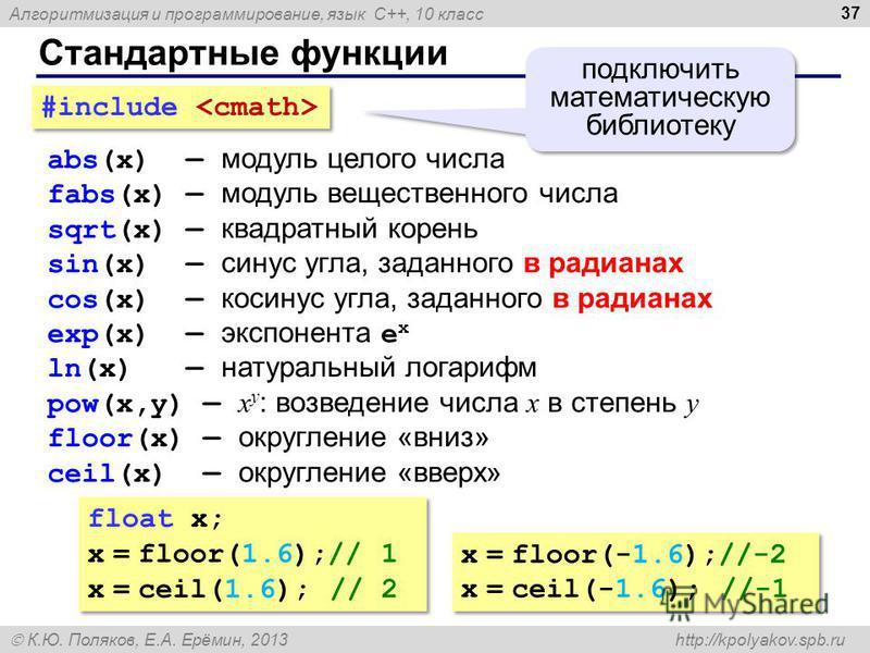 Алгоритмизация и программирование, язык C++, 10 класс К.Ю. Поляков, Е.А. Ерёмин, 2013 http://kpolyakov.spb.ru Стандартные функции 37 abs(x) модуль целого числа fabs(x) модуль вещественного числа sqrt(x) квадратный корень sin(x) синус угла, заданного