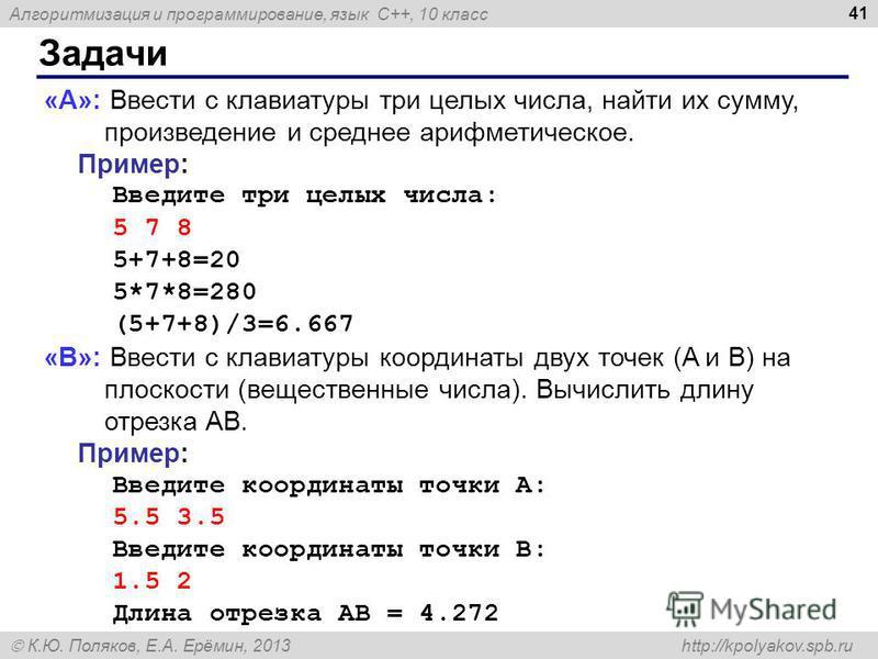 Алгоритмизация и программирование, язык C++, 10 класс К.Ю. Поляков, Е.А. Ерёмин, 2013 http://kpolyakov.spb.ru Задачи 41 «A»: Ввести с клавиатуры три целых числа, найти их сумму, произведение и среднее арифметическое. Пример: Введите три целых числа:
