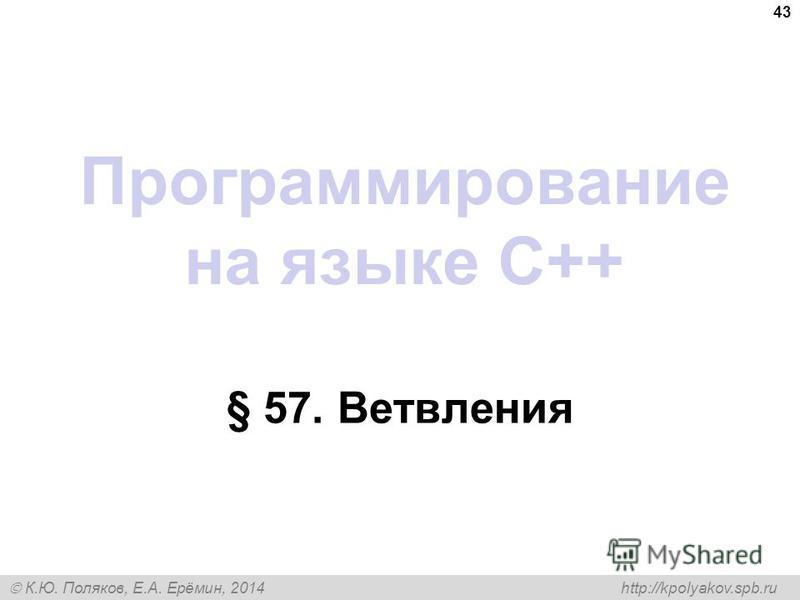 К.Ю. Поляков, Е.А. Ерёмин, 2014 http://kpolyakov.spb.ru Программирование на языке C++ § 57. Ветвления 43
