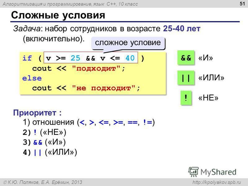 Алгоритмизация и программирование, язык C++, 10 класс К.Ю. Поляков, Е.А. Ерёмин, 2013 http://kpolyakov.spb.ru Сложные условия 51 Задача: набор сотрудников в возрасте 25-40 лет (включительно). if ( ) cout