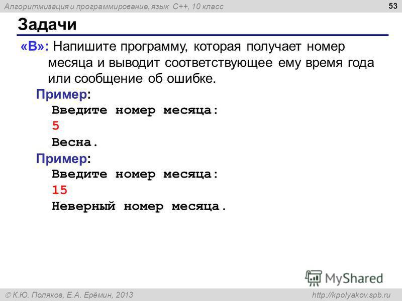 Алгоритмизация и программирование, язык C++, 10 класс К.Ю. Поляков, Е.А. Ерёмин, 2013 http://kpolyakov.spb.ru Задачи 53 «B»: Напишите программу, которая получает номер месяца и выводит соответствующее ему время года или сообщение об ошибке. Пример: В
