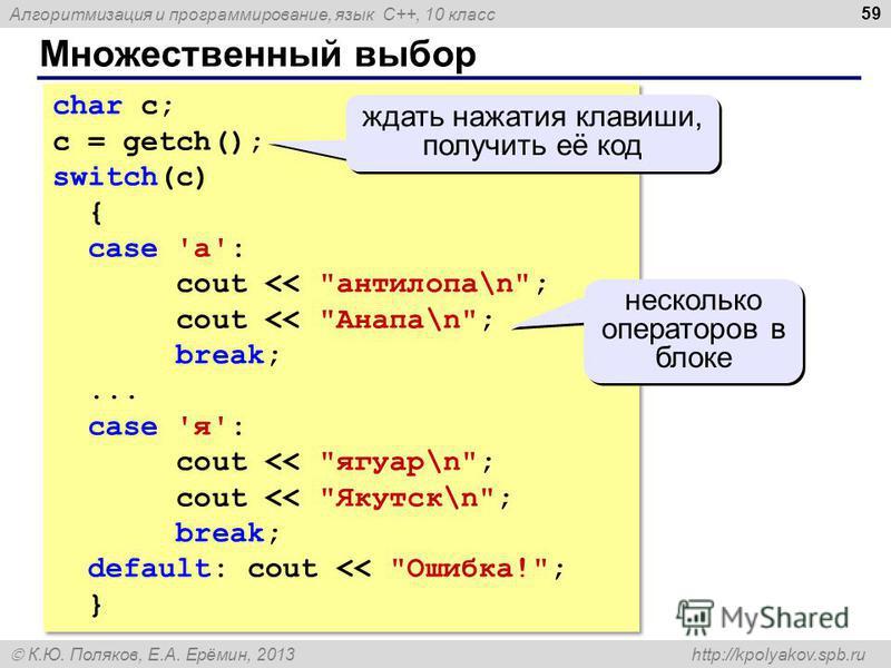 Алгоритмизация и программирование, язык C++, 10 класс К.Ю. Поляков, Е.А. Ерёмин, 2013 http://kpolyakov.spb.ru Множественный выбор 59 char c; c = getch(); switch(c) { case 'а': cout