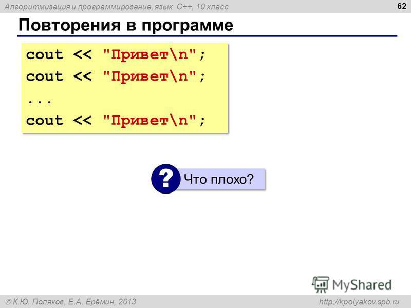 Алгоритмизация и программирование, язык C++, 10 класс К.Ю. Поляков, Е.А. Ерёмин, 2013 http://kpolyakov.spb.ru Повторения в программе 62 cout