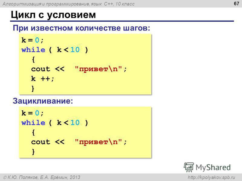 Алгоритмизация и программирование, язык C++, 10 класс К.Ю. Поляков, Е.А. Ерёмин, 2013 http://kpolyakov.spb.ru Цикл с условием 67 k = 0; while ( k < 10 ) { cout