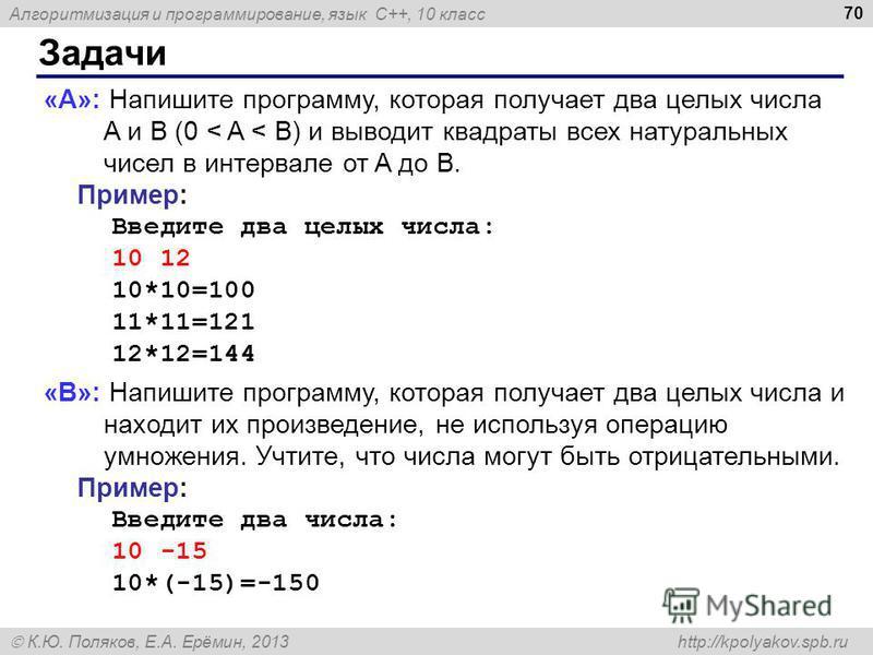 Алгоритмизация и программирование, язык C++, 10 класс К.Ю. Поляков, Е.А. Ерёмин, 2013 http://kpolyakov.spb.ru Задачи 70 «A»: Напишите программу, которая получает два целых числа A и B (0 < A < B) и выводит квадраты всех натуральных чисел в интервале