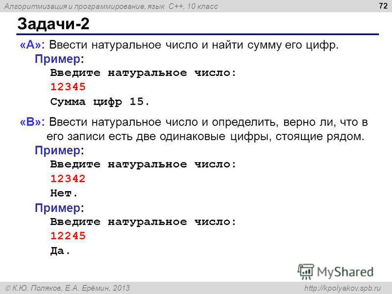 Алгоритмизация и программирование, язык C++, 10 класс К.Ю. Поляков, Е.А. Ерёмин, 2013 http://kpolyakov.spb.ru Задачи-2 72 «A»: Ввести натуральное число и найти сумму его цифр. Пример: Введите натуральное число: 12345 Сумма цифр 15. «B»: Ввести натура