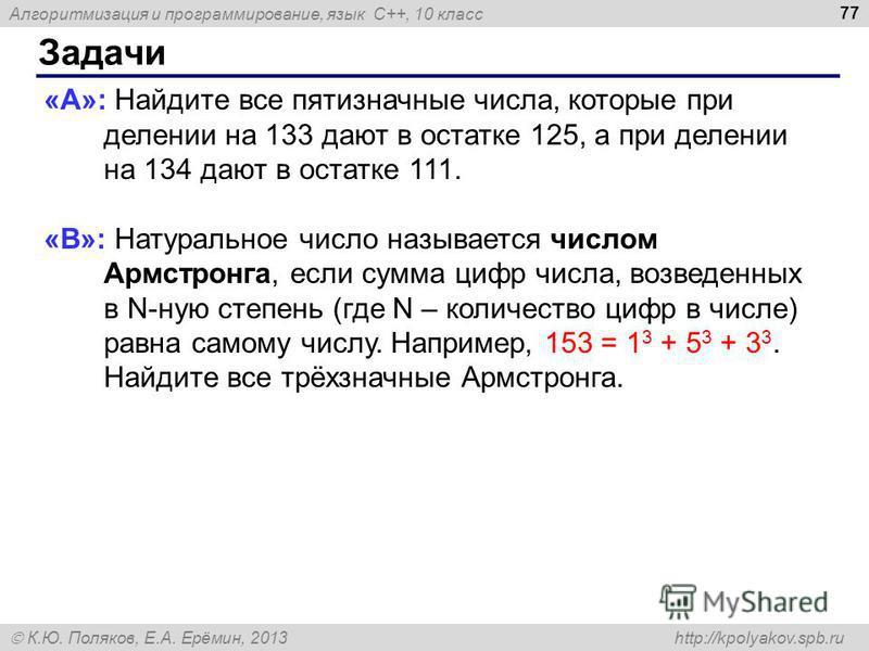 Алгоритмизация и программирование, язык C++, 10 класс К.Ю. Поляков, Е.А. Ерёмин, 2013 http://kpolyakov.spb.ru Задачи 77 «A»: Найдите все пятизначные числа, которые при делении на 133 дают в остатке 125, а при делении на 134 дают в остатке 111. «B»: Н
