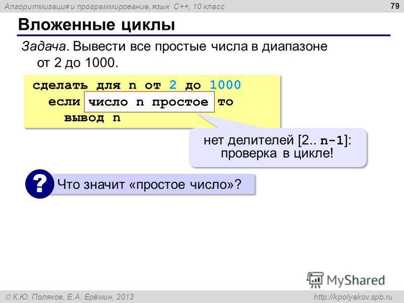 Алгоритмизация и программирование, язык C++, 10 класс К.Ю. Поляков, Е.А. Ерёмин, 2013 http://kpolyakov.spb.ru Вложенные циклы 79 Задача. Вывести все простые числа в диапазоне от 2 до 1000. сделать для n от 2 до 1000 если число n простое то вывод n сд