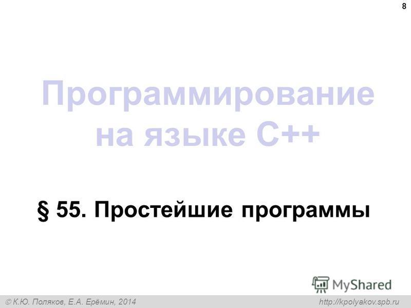 К.Ю. Поляков, Е.А. Ерёмин, 2014 http://kpolyakov.spb.ru Программирование на языке C++ § 55. Простейшие программы 8
