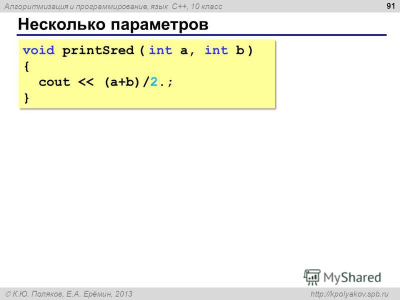 Алгоритмизация и программирование, язык C++, 10 класс К.Ю. Поляков, Е.А. Ерёмин, 2013 http://kpolyakov.spb.ru Несколько параметров 91 void printSred ( int a, int b ) { cout