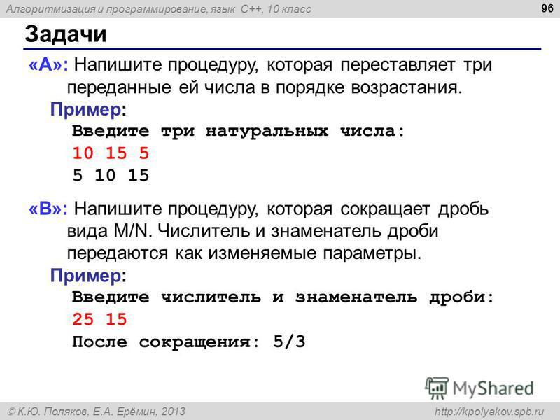 Алгоритмизация и программирование, язык C++, 10 класс К.Ю. Поляков, Е.А. Ерёмин, 2013 http://kpolyakov.spb.ru Задачи 96 «A»: Напишите процедуру, которая переставляет три переданные ей числа в порядке возрастания. Пример: Введите три натуральных числа