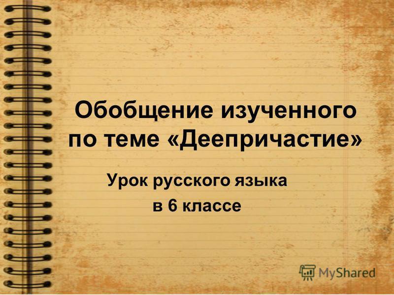 Обобщение изучэного по теме «Деепричастие» Урок русского языка в 6 классе