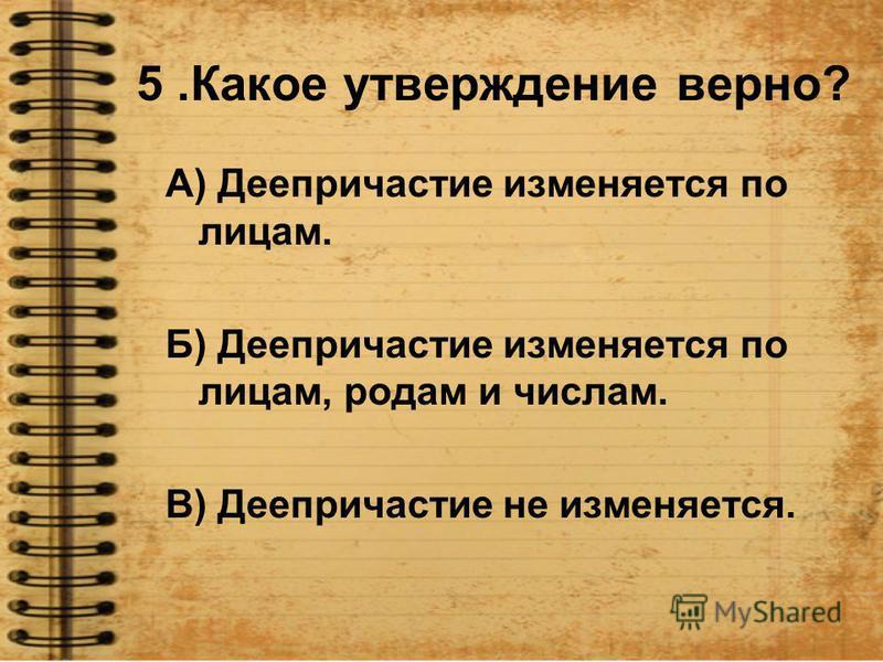 5. Какое утверждение верно? А) Деепричастие изменяется по лицам. Б) Деепричастие изменяется по лицам, родам и числам. В) Деепричастие не изменяется.