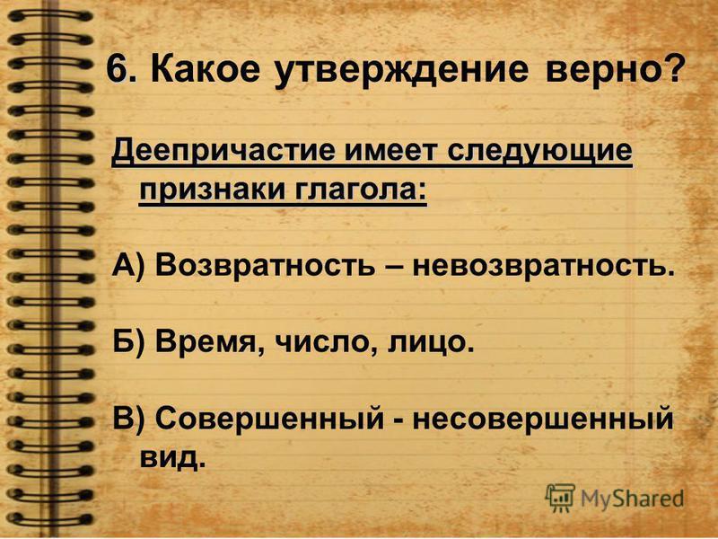 6. 6. Какое утверждение верно? Деепричастие имеет следующие признаки глагола: А) Возвратность – невозвратность. Б) Время, число, лицо. В) Совершэный - несовершэный вид.