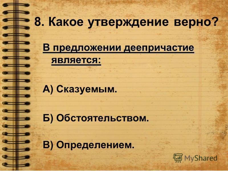 8. Какое утверждение верно? В предложении деепричастие является: А) Сказуемым. Б) Обстоятельством. В) Определением.