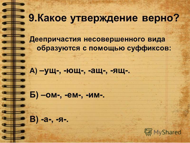 9. Какое утверждение верно? Деепричастия несовершэного вида образуются с помощью суффиксов: А) –ущ-, -ющ-, -ащ-, -ящ-. Б) –ом-, -ем-, -им-. В) -а-, -я-.