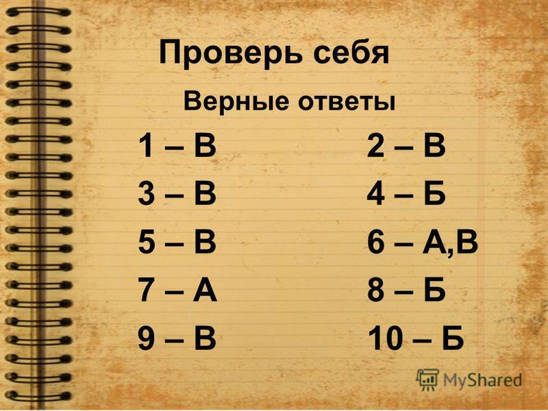 Проверь себя Верные ответы 1 – В 2 – В 3 – В 4 – Б 5 – В 6 – А,В 7 – А 8 – Б 9 – В 10 – Б