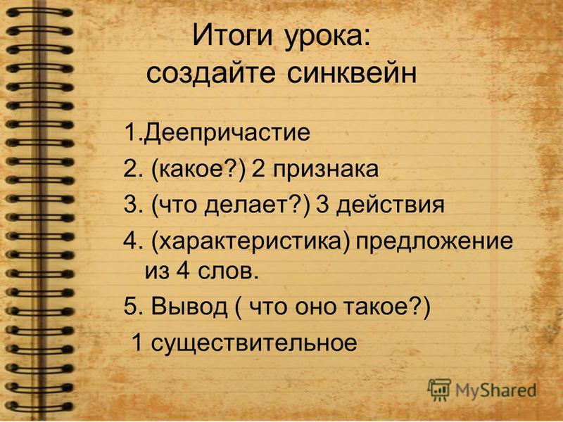 Итоги урока: создайте синквейн 1. Деепричастие 2. (какое?) 2 признака 3. (что делает?) 3 действия 4. (характеристика) предложение из 4 слов. 5. Вывод ( что оно такое?) 1 существительное