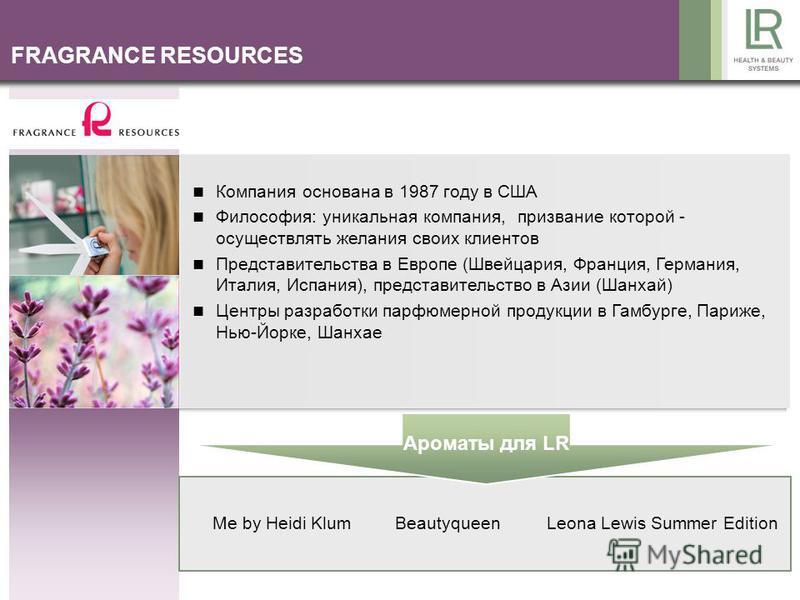 FRAGRANCE RESOURCES Компания основана в 1987 году в США Философия: уникальная компания, призвание которой - осуществлять желания своих клиентов Представительства в Европе (Швейцария, Франция, Германия, Италия, Испания), представительство в Азии (Шанх