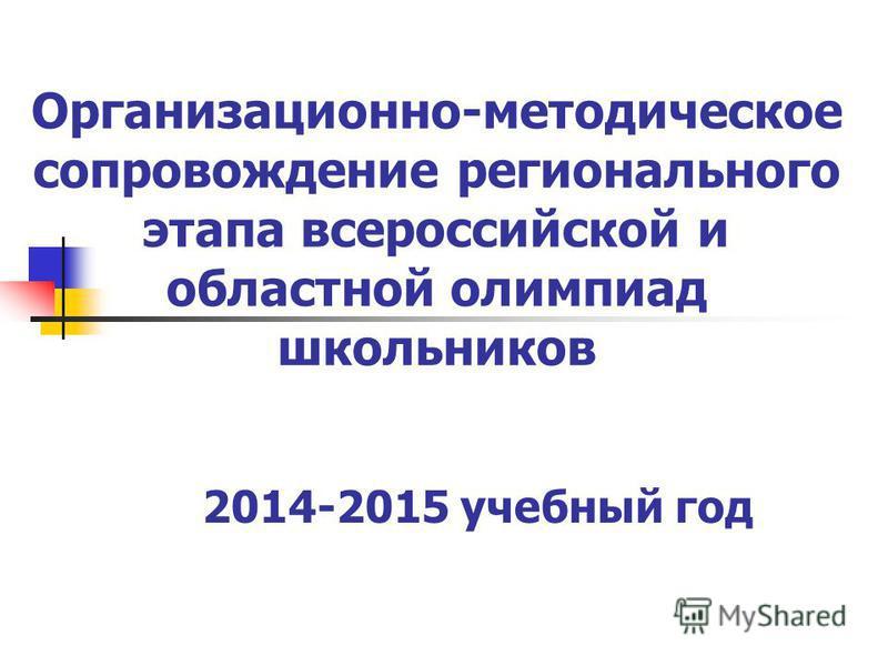 Организационно-методическое сопровождение регионального этапа всероссийской и областной олимпиад школьников 2014-2015 учебный год