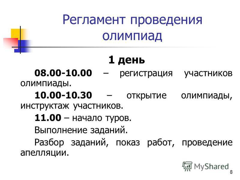 Регламент проведения олимпиад 1 день 08.00-10.00 – регистрация участников олимпиады. 10.00-10.30 – открытие олимпиады, инструктаж участников. 11.00 – начало туров. Выполнение заданий. Разбор заданий, показ работ, проведение апелляции. 8