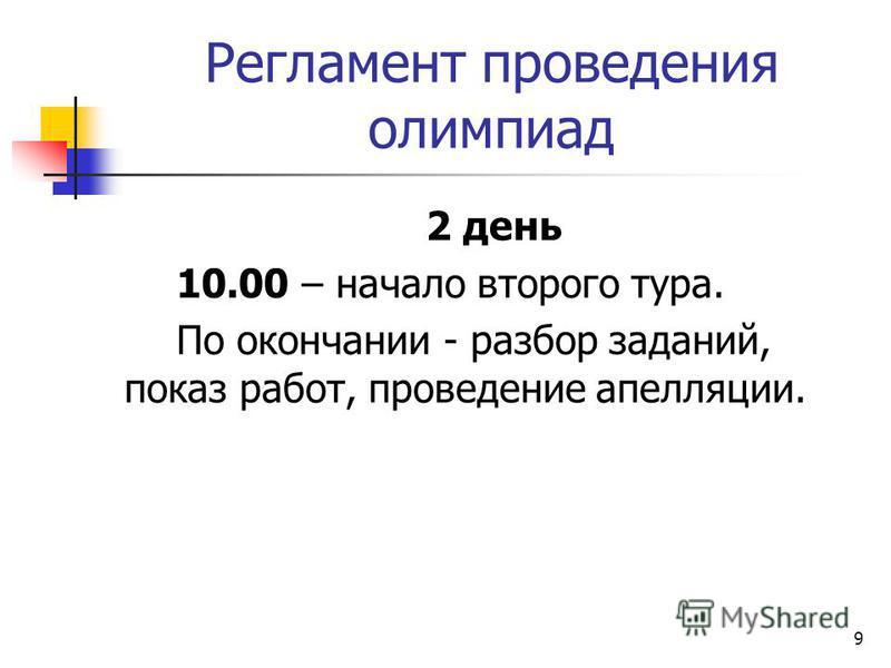 Регламент проведения олимпиад 2 день 10.00 – начало второго тура. По окончании - разбор заданий, показ работ, проведение апелляции. 9