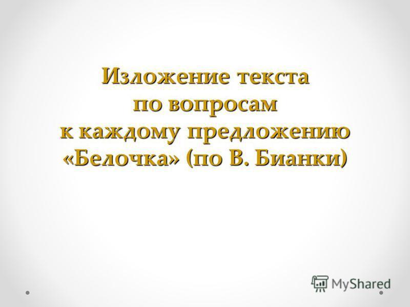 Изложение текста по вопросам к каждому предложению «Белочка» (по В. Бианки)