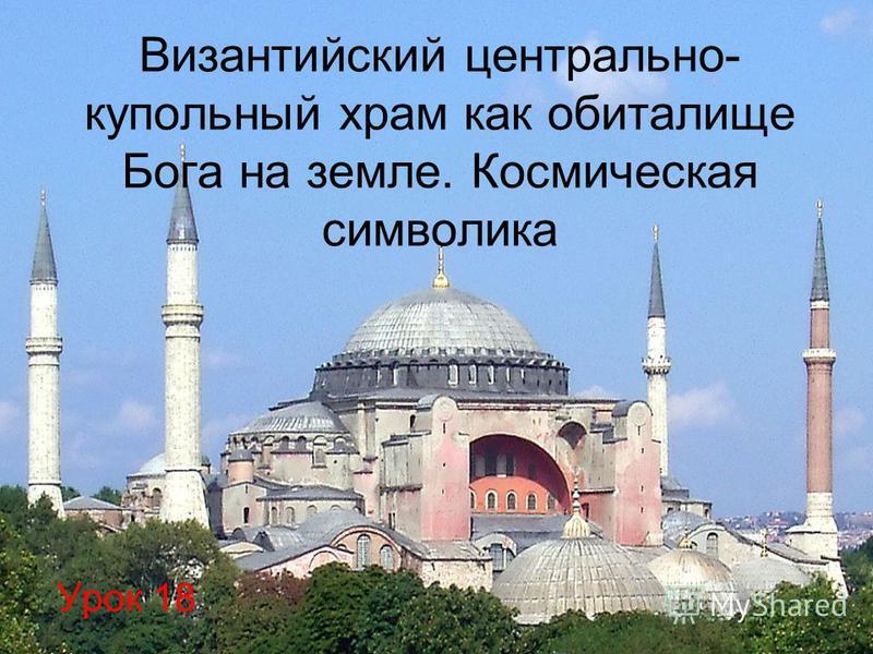 Византийский центрально- купольный храм как обиталище Бога на земле. Космическая символика Урок 18