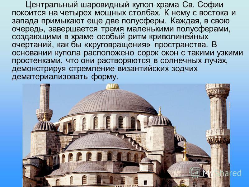 Центральный шаровидный купол храма Св. Софии покоится на четырех мощных столбах. К нему с востока и запада примыкают еще две полусферы. Каждая, в свою очередь, завершается тремя маленькими полусферами, создающими в храме особый ритм криволинейных оче