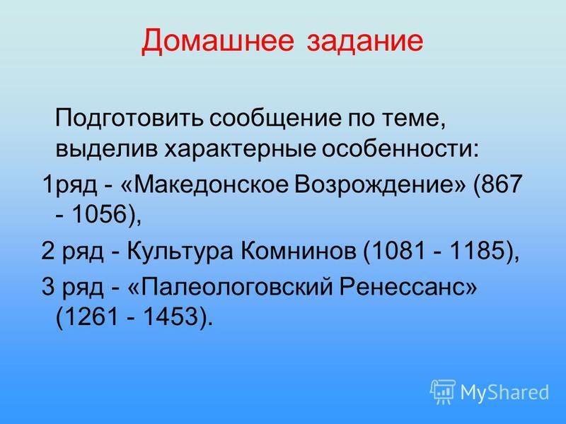 Домашнее задание Подготовить сообщение по теме, выделив характерные особенности: 1 ряд - «Македонское Возрождение» (867 - 1056), 2 ряд - Культура Комнинов (1081 - 1185), 3 ряд - «Палеологовский Ренессанс» (1261 - 1453).