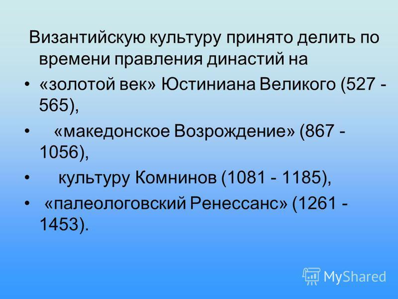 Византийскую культуру принято делить по времени правления династий на «золотой век» Юстиниана Великого (527 - 565), «македонское Возрождение» (867 - 1056), культуру Комнинов (1081 - 1185), «палеологовский Ренессанс» (1261 - 1453).