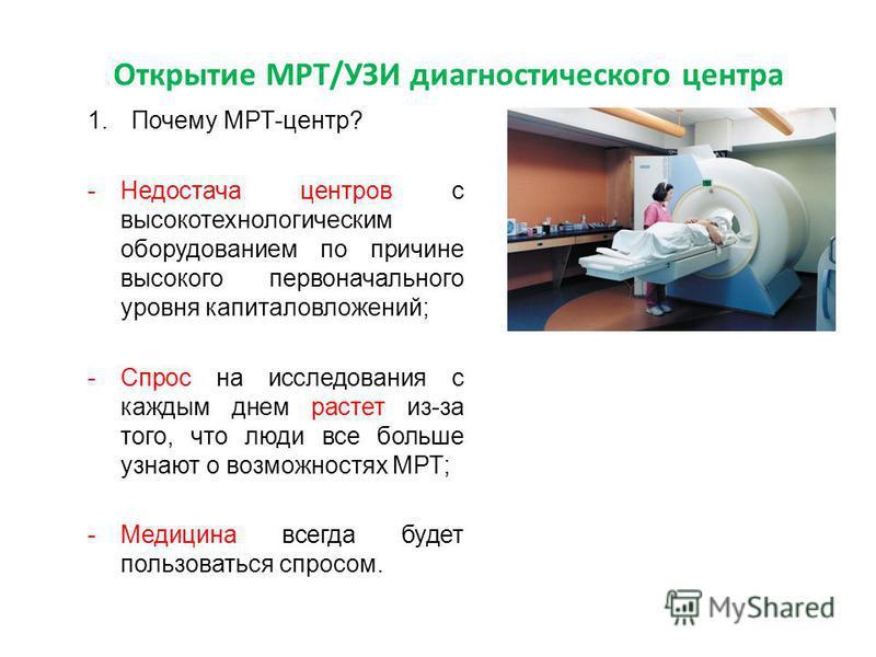 Открытие МРТ/УЗИ диагностического центра 1. Почему МРТ-центр? -Недостача центров с высокотехнологическим оборудованием по причине высокого первоначального уровня капиталовложений; -Спрос на исследования с каждым днем растет из-за того, что люди все б