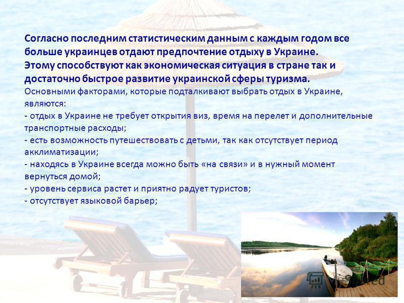 Согласно последним статистическим данным с каждым годом все больше украинцев отдают предпочтение отдыху в Украине. Этому способствуют как экономическая ситуация в стране так и достаточно быстрое развитие украинской сферы туризма. Основными факторами,