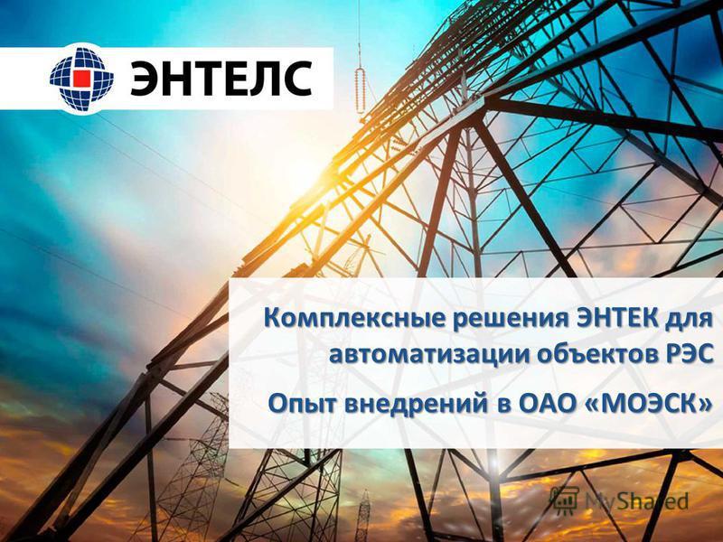 Комплексные решения ЭНТЕК для автоматизации объектов РЭС Опыт внедрений в ОАО «МОЭСК»