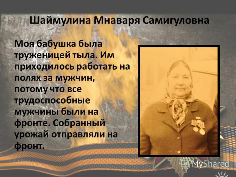 Шаймулина Мнаваря Самигуловна Моя бабушка была труженицей тыла. Им приходилось работать на полях за мужчин, потому что все трудоспособные мужчины были на фронте. Собранный урожай отправляли на фронт.