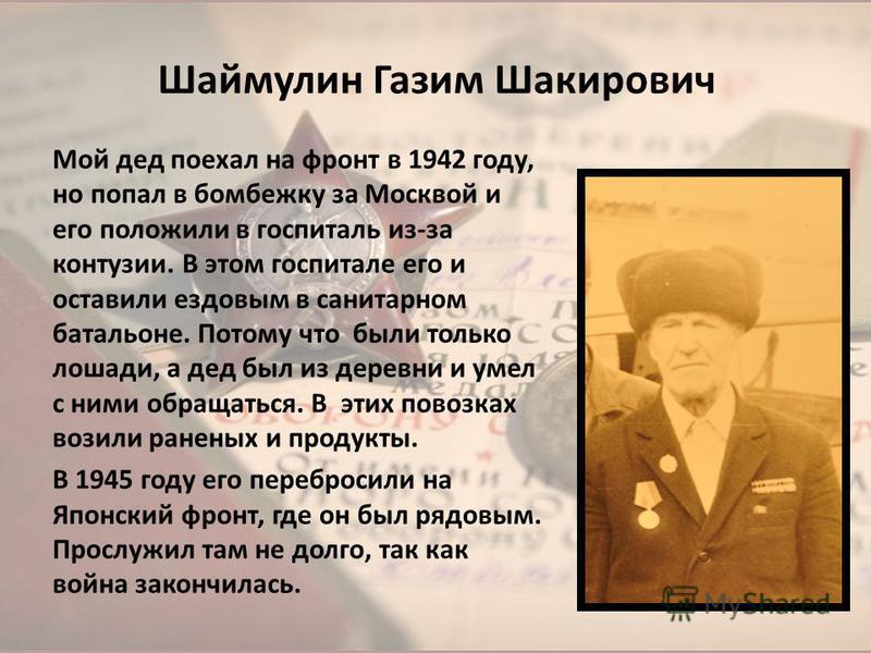 Шаймулин Газим Шакирович Мой дед поехал на фронт в 1942 году, но попал в бомбежку за Москвой и его положили в госпиталь из-за контузии. В этом госпитале его и оставили ездовым в санитарном батальоне. Потому что были только лошади, а дед был из деревн