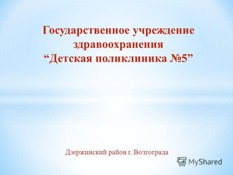 Дзержинский район г. Волгограда Государственное учреждение здравоохранения Детская поликлиника 5