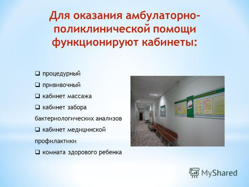 Для оказания амбулаторно- поликлинической помощи функционируют кабинеты: процедурный прививочный кабинет массажа кабинет забора бактериологических анализов кабинет медицинской профилактики комната здорового ребенка