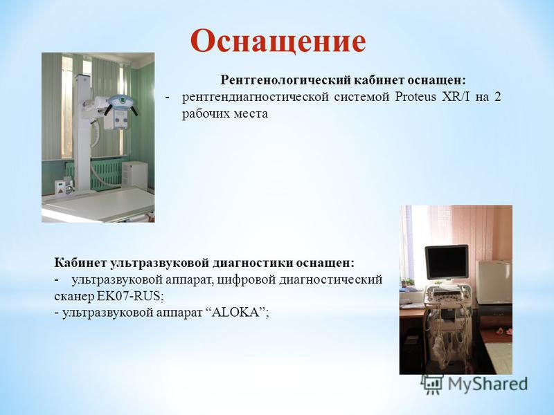 Оснащение Рентгенологический кабинет оснащен: -рентгенодиагностической системой Proteus XR/I на 2 рабочих места Кабинет ультразвуковой диагностики оснащен: -ультразвуковой аппарат, цифровой диагностический сканер EK07-RUS; - ультразвуковой аппарат AL