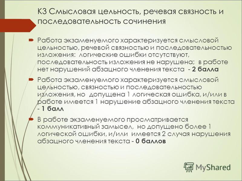 К3 Смысловая цельность, речевая связность и последовательность сочинения Работа экзаменуемого характеризуется смысловой цельностью, речевой связностью и последовательностью изложения: логические ошибки отсутствуют, последовательность изложения не нар