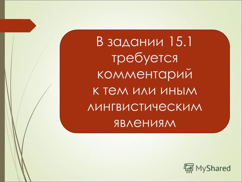 В задании 15.1 требуется комментарий к тем или иным лингвистическим явлениям