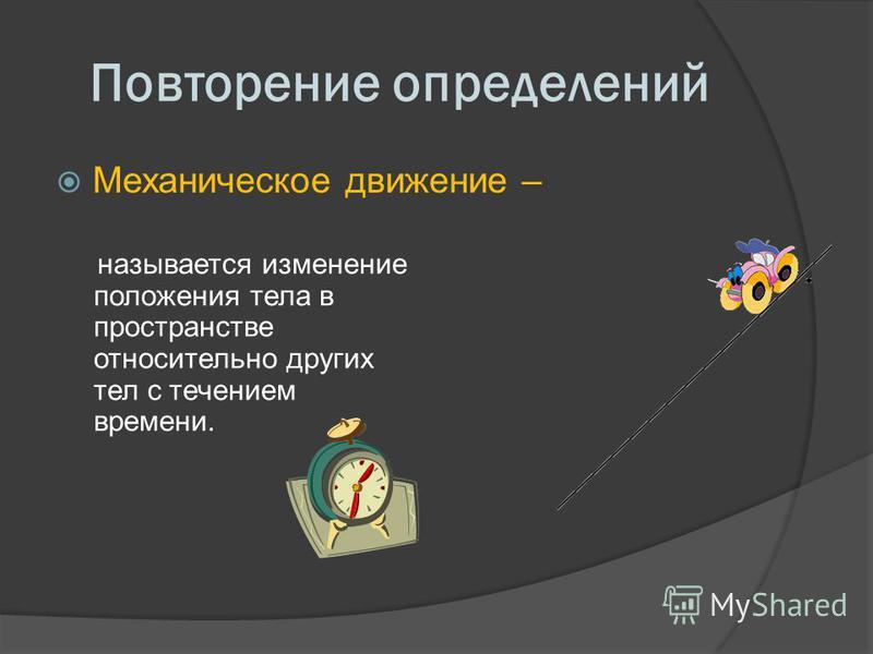 Повторение определений Механическое движение – называется изменение положения тела в пространстве относительно других тел с течением времени.