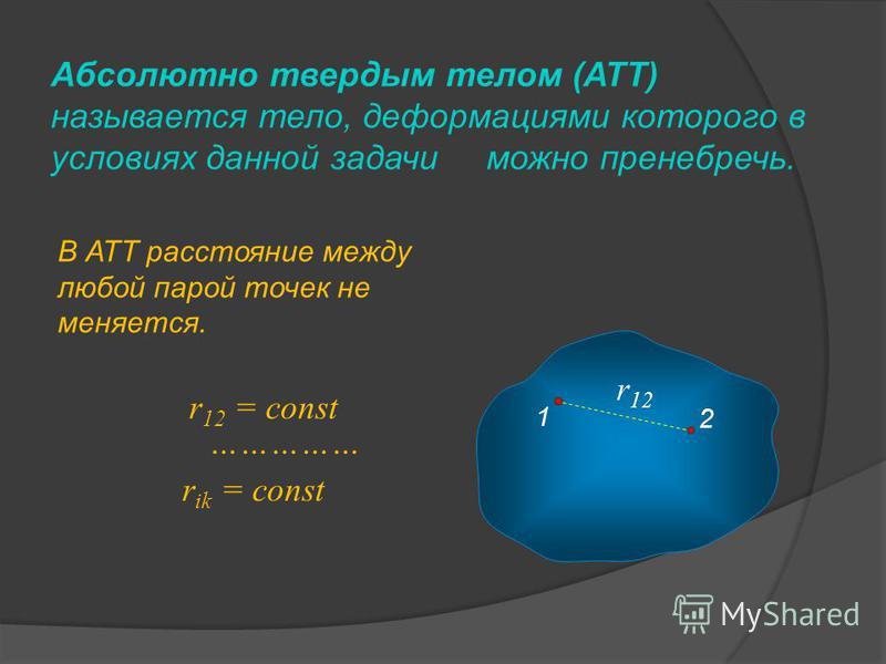 Абсолютно твердым телом (АТТ) называется тело, деформациями которого в условиях данной задачи можно пренебречь. В АТТ расстояние между любой парой точек не меняется. 1 2 r 12 = const r ik = const …………… r 12
