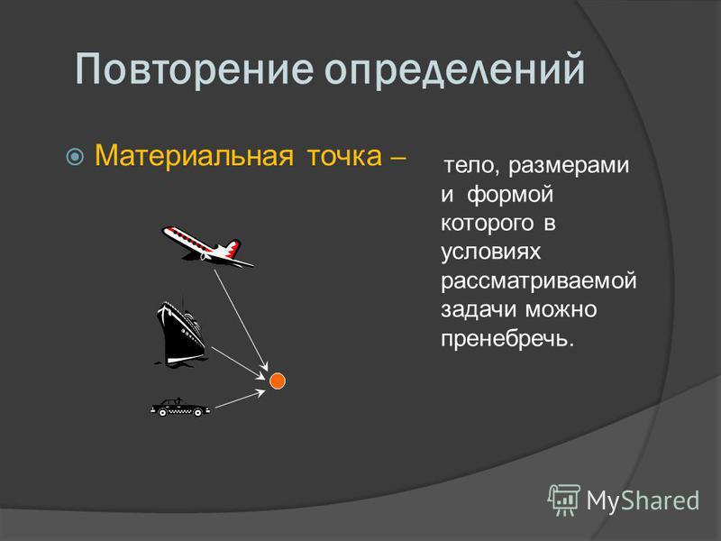 Повторение определений Материальная точка – тело, размерами и формой которого в условиях рассматриваемой задачи можно пренебречь.